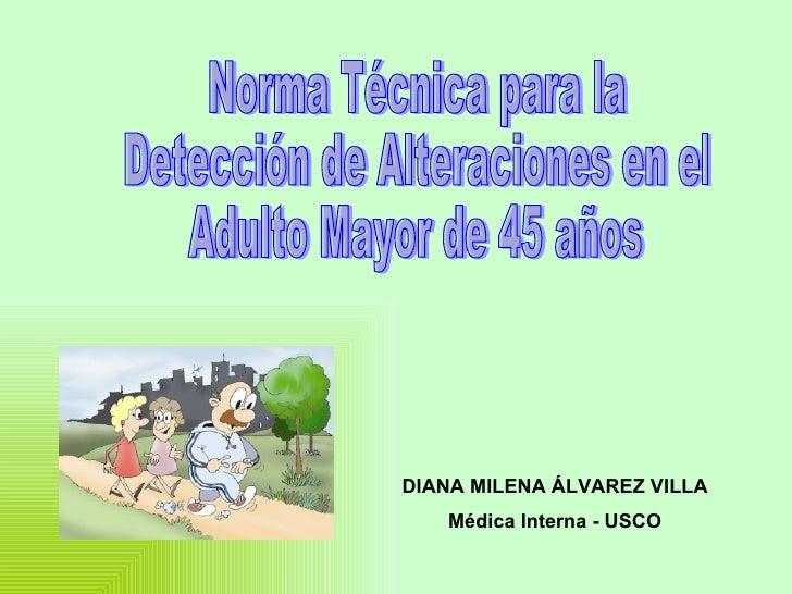 Norma Técnica para la Detección de Alteraciones en el  Adulto Mayor de 45 años DIANA MILENA ÁLVAREZ VILLA Médica Interna -...