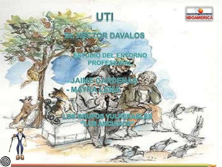 UTI<br />Dr. HECTOR DAVALOS<br />ESTUDIO DEL ENTORNO PROFESIONAL<br />- JAIME CARDENAS<br />- MAYRA LEMA<br />LOS GRUPOS V...