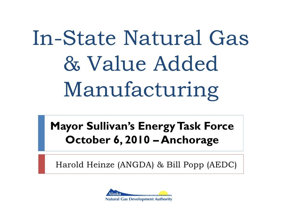In- In-State Natural Gas     & Value Added     Manufacturing  Mayor Sullivan's Energy Task Force    October 6, 2010 – Anch...