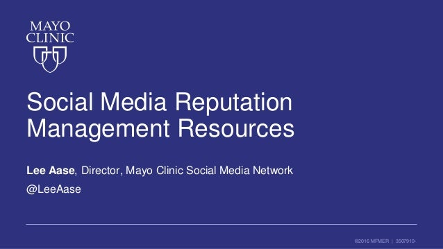 ©2016 MFMER | 3507910- Social Media Reputation Management Resources Lee Aase, Director, Mayo Clinic Social Media Network @...
