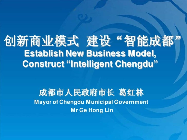 """创新商业模式 建设""""智能成都""""  Establish New Business Model,  Construct """"Intelligent Chengdu""""       成都市人民政府市长 葛红林    Mayor of Chengdu Mu..."""