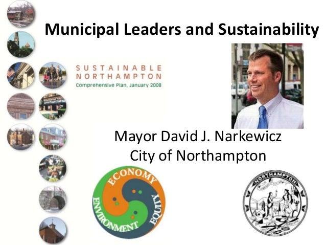 Municipal Leaders and Sustainability Mayor David J. Narkewicz City of Northampton