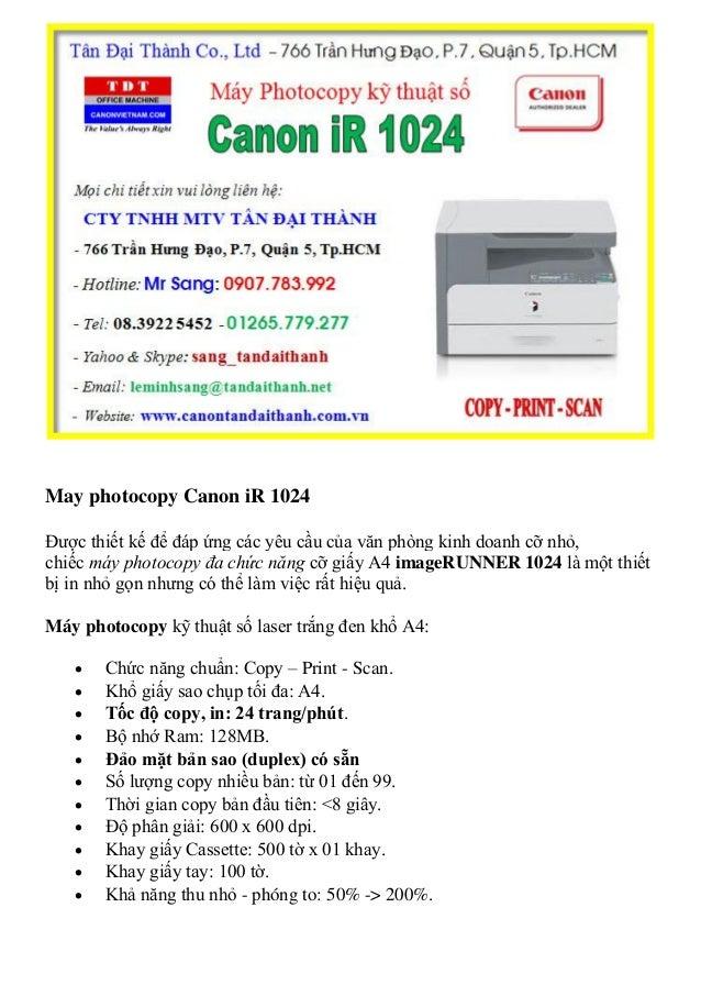 May photocopy Canon iR 1024 Được thiết kế để đáp ứng các yêu cầu của văn phòng kinh doanh cỡ nhỏ, chiếc máy photocopy đa c...