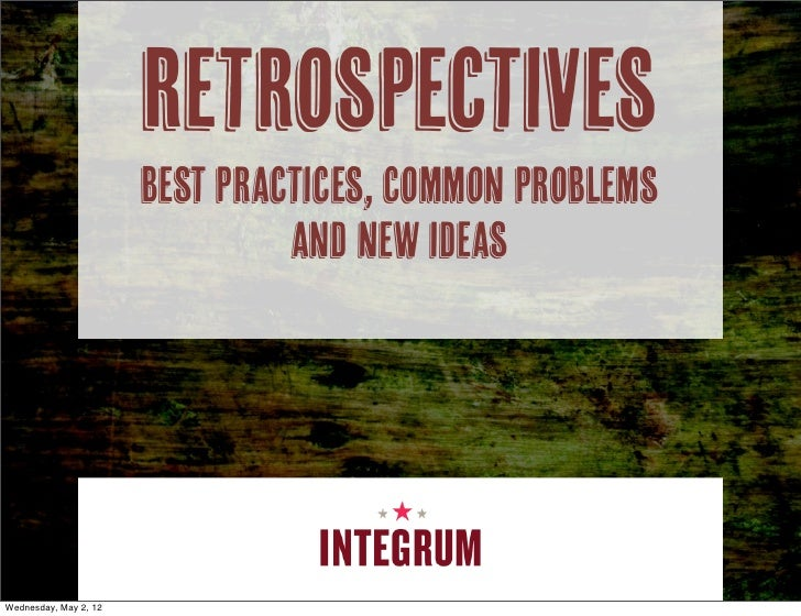 Retrospectives                       Best Practices, Common Problems                                and New IdeasWednesday...