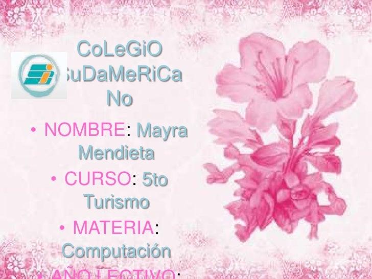 CoLeGiOSuDaMeRiCaNo<br />NOMBRE: Mayra Mendieta<br />CURSO: 5to Turismo<br />MATERIA: Computación<br />AÑO LECTIVO: 2009/2...