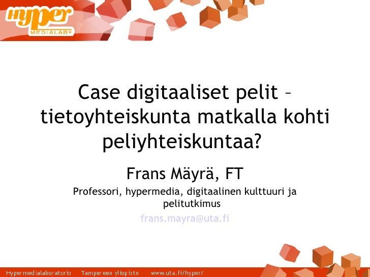 Case digitaaliset pelit – tietoyhteiskunta matkalla kohti peliyhteiskuntaa?  Frans Mäyrä, FT Professori, hypermedia, digit...