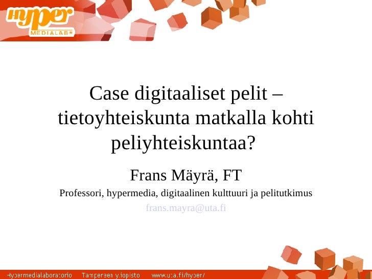 Case digitaaliset pelit – tietoyhteiskunta matkalla kohti        peliyhteiskuntaa?                  Frans Mäyrä, FT Profes...