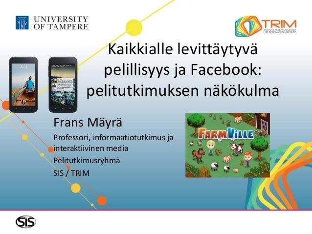 Kaikkialle levittäytyvä           pelillisyys ja Facebook:         pelitutkimuksen näkökulmaFrans MäyräProfessori, informa...