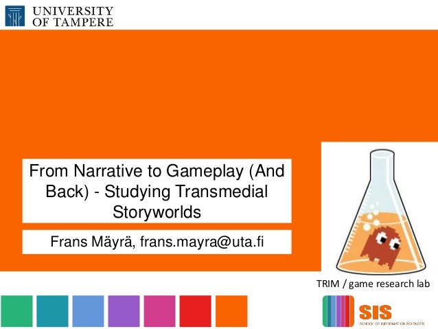 From Narrative to Gameplay (And Back) - Studying Transmedial Storyworlds Frans Mäyrä, frans.mayra@uta.fi TRIM / game resea...