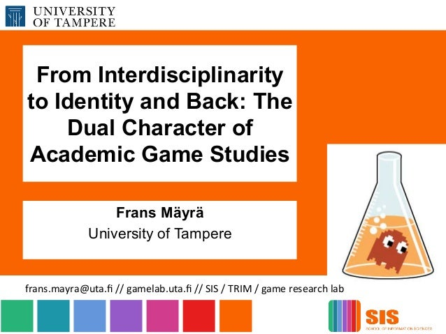 From Interdisciplinarity to Identity and Back: The Dual Character of Academic Game Studies Frans Mäyrä University of Tampe...