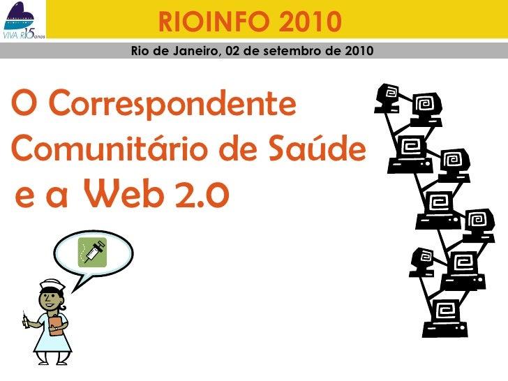 RIOINFO 2010   Rio de Janeiro, 02 de setembro de 2010  e a  Web 2.0 O Correspondente  Comunitário de Saúde
