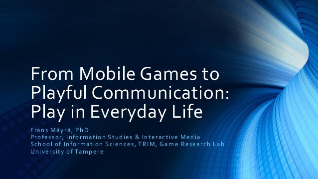 From Mobile Games toPlayful Communication:Play in Everyday LifeF r a n s Mä yr ä , Ph DP r o fes s or, In fo r mat ion S t...