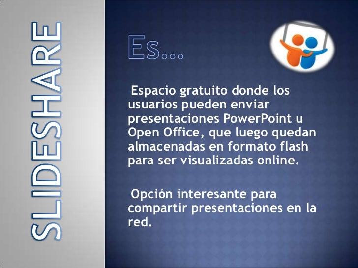 •Espacio gratuito donde losusuarios pueden enviarpresentaciones PowerPoint uOpen Office, que luego quedanalmacenadas en fo...