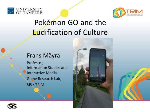 Pokémon GO and the Ludification of Culture Frans Mäyrä Professor, Information Studies and Interactive Media Game Research ...