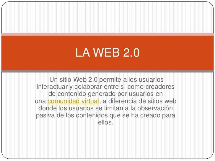 LA WEB 2.0     Un sitio Web 2.0 permite a los usuariosinteractuar y colaborar entre sí como creadores     de contenido gen...