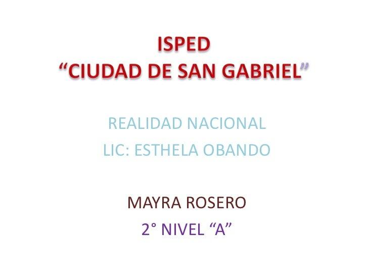 """ISPED """"CIUDAD DE SAN GABRIEL""""<br />REALIDAD NACIONAL<br />LIC: ESTHELA OBANDO<br />MAYRA ROSERO<br />2° NIVEL """"A""""<br />"""