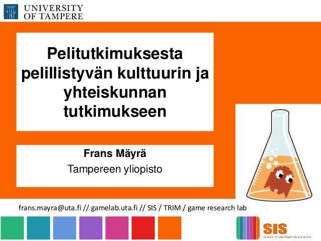 Pelitutkimuksesta pelillistyvän kulttuurin ja yhteiskunnan tutkimukseen Frans Mäyrä Tampereen yliopisto frans.mayra@uta.fi...