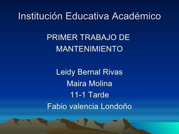 Institución Educativa Académico <ul><li>PRIMER TRABAJO DE  </li></ul><ul><li>MANTENIMIENTO </li></ul><ul><li>Leidy Bernal ...