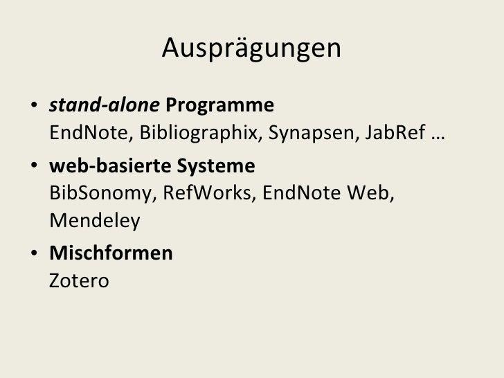 Ausprägungen <ul><li>stand-alone  Programme EndNote, Bibliographix, Synapsen, JabRef … </li></ul><ul><li>web-basierte Syst...