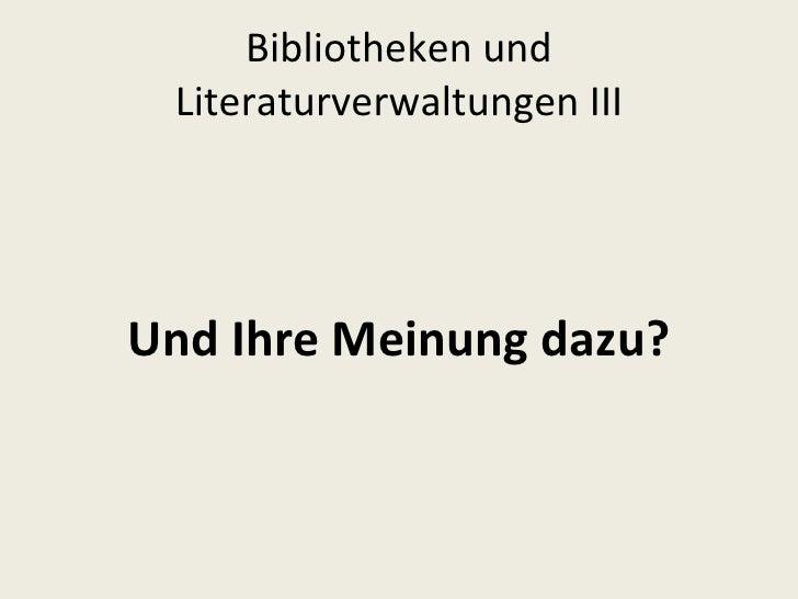 Bibliotheken und Literaturverwaltungen III <ul><li>Und Ihre Meinung dazu? </li></ul>
