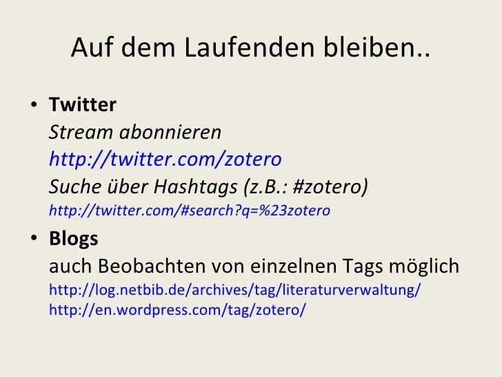 Auf dem Laufenden bleiben.. <ul><li>Twitter Stream abonnieren http://twitter.com/zotero   Suche über Hashtags (z.B.: #zote...