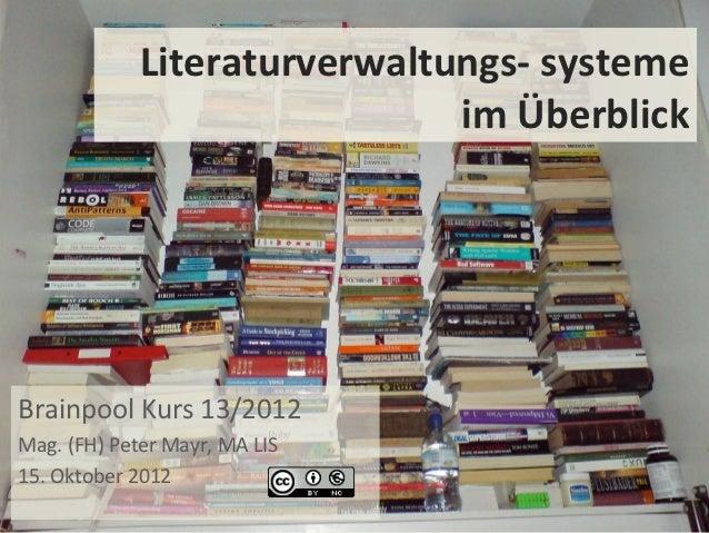 Literaturverwaltungs- systeme                              im ÜberblickBrainpool Kurs 13/2012Mag. (FH) Peter Mayr, MA LIS1...