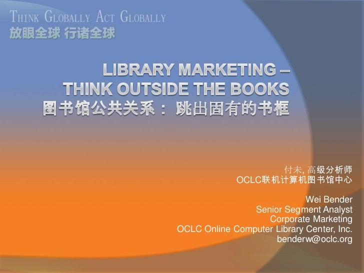 Library Marketing – Think Outside the Books图书馆公共关系: 跳出固有的书框<br />付未, 高级分析师<br />OCLC联机计算机图书馆中心<br />Wei Bender<br />Senior...