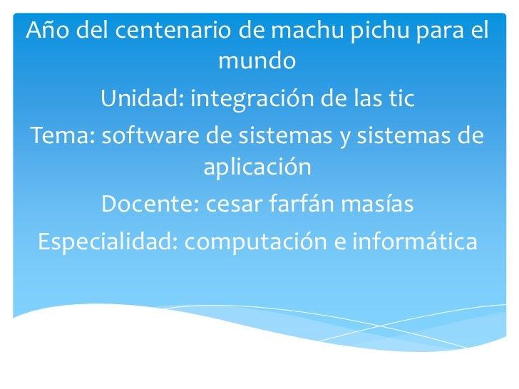 Año del centenario de machu pichu para el mundo<br />Unidad: integración de las tic<br />Tema: software de sistemas y sist...