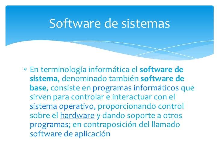 En terminología informática el software de sistema, denominado también software de base, consiste en programas informático...