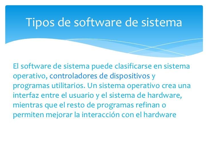 El software de sistema puede clasificarse en sistema operativo, controladores de dispositivos y programas utilitarios. Un ...
