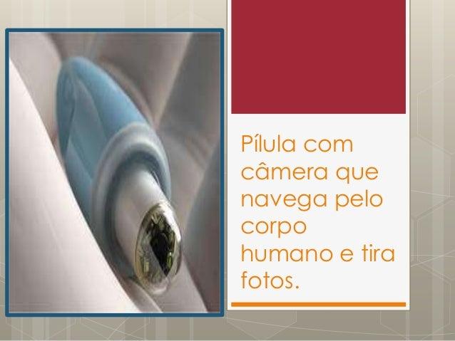 Pílula com câmera que navega pelo corpo humano e tira fotos.
