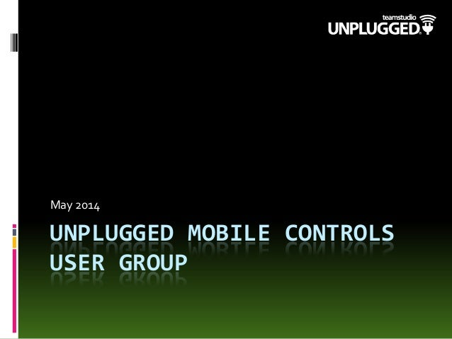UNPLUGGED MOBILE CONTROLS USER GROUP May 2014