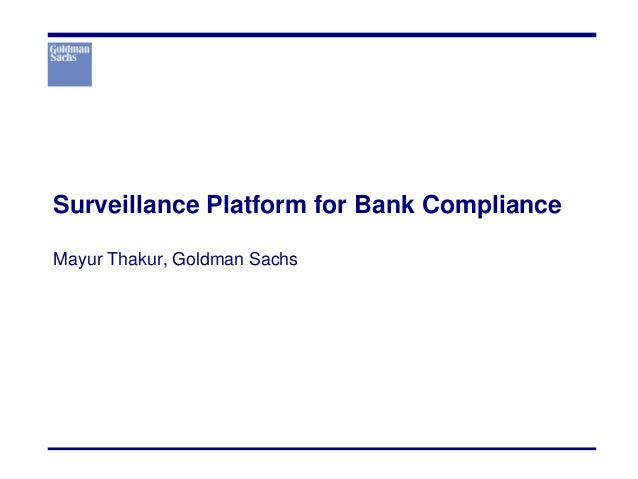 Surveillance Platform for Bank Compliance Mayur Thakur, Goldman Sachs