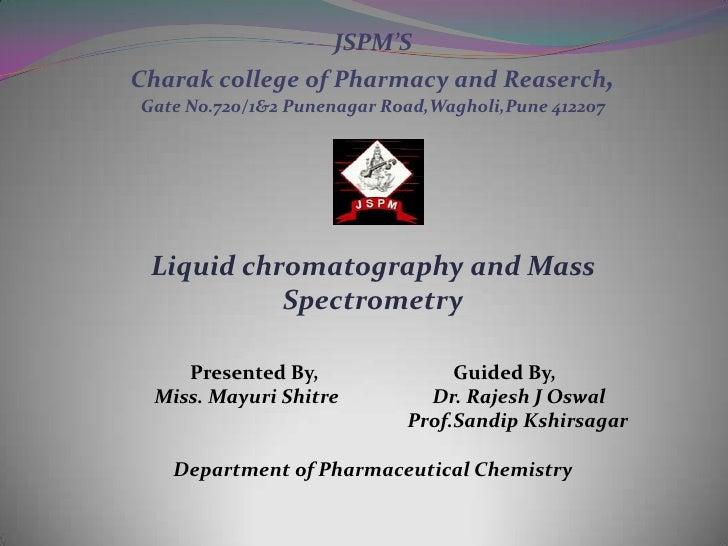 JSPM'SCharak college of Pharmacy and Reaserch,Gate No.720/1&2 Punenagar Road,Wagholi,Pune 412207 Liquid chromatography and...