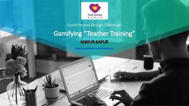 "- Food Heroes Design Challenge - Gamifying ""Teacher Training"" MAYUR KAPUR https://www.linkedin.com/in/mayurkapur/"