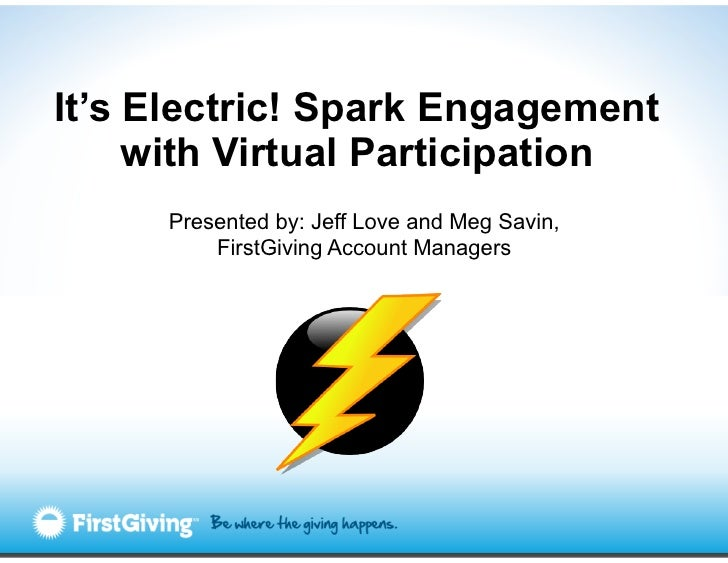 It's Electric! Spark Engagement     with Virtual Participation     Presented by: Jeff Love and Meg Savin,         FirstGiv...