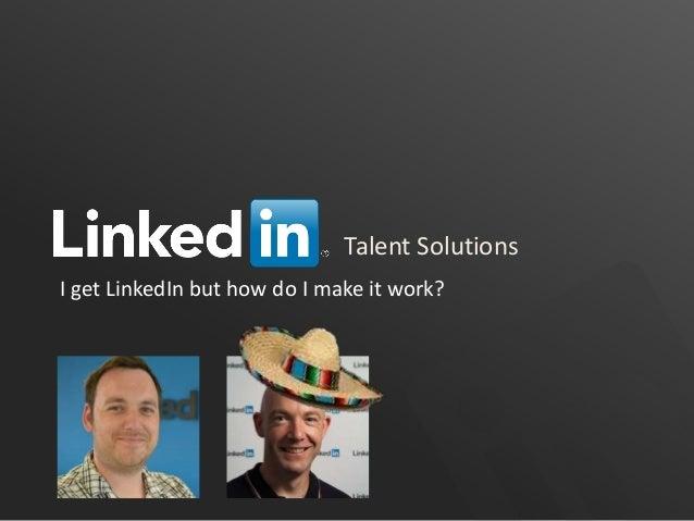 Talent Solutions I get LinkedIn but how do I make it work?