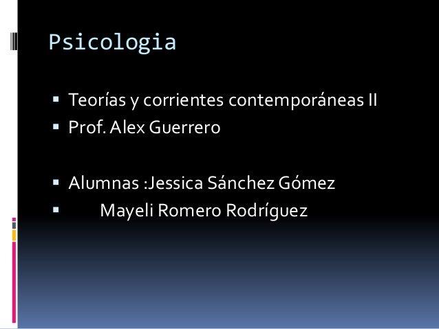 Psicologia Teorías y corrientes contemporáneas II Prof. Alex Guerrero Alumnas :Jessica SánchezGómez Mayeli Romero Rodr...
