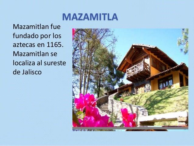 MAZAMITLA Mazamitlan fue fundado por los aztecas en 1165. Mazamitlan se localiza al sureste de Jalisco