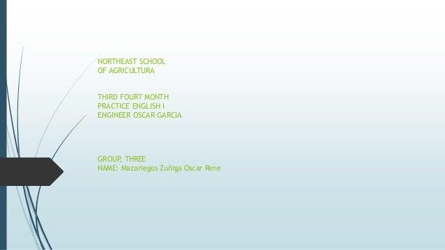 NORTHEAST SCHOOL OF AGRICULTURA THIRD FOURT MONTH PRACTICE ENGLISH I ENGINEER OSCAR GARCIA GROUP, THREE NAME: Mazariegos Z...