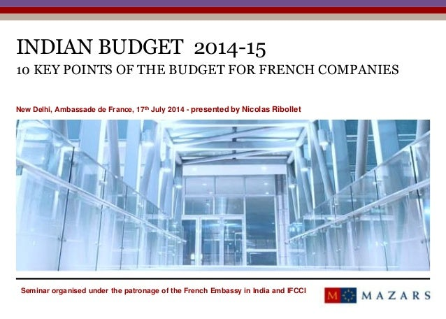 INDIAN BUDGET 2014-15 10 KEY POINTS OF THE BUDGET FOR FRENCH COMPANIES New Delhi, Ambassade de France, 17th July 2014 - pr...