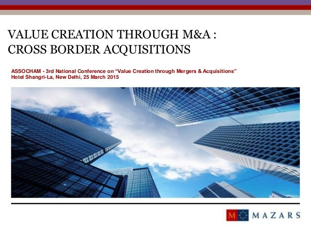 """VALUE CREATION THROUGH M&A : CROSS BORDER ACQUISITIONS 1 ASSOCHAM - 3rd National Conference on """"Value Creation through Mer..."""