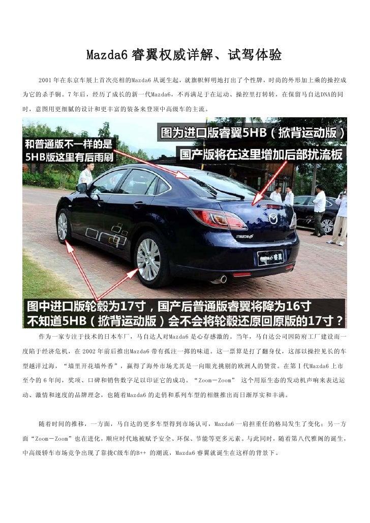 Mazda6 睿翼权威详解、试驾体验   2001 年在东京车展上首次亮相的Mazda6 从诞生起,就旗帜鲜明地打出了个性牌,时尚的外形加上乘的操控成  为它的杀手锏。7 年后,经历了成长的新一代Mazda6,不再满足于在运动、操控里打转转,在...