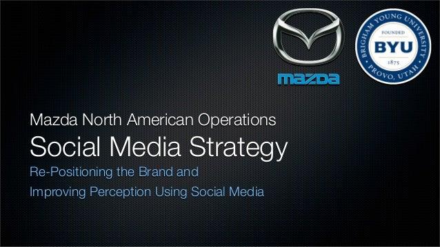 Mazda North American OperationsSocial Media StrategyRe-Positioning the Brand andImproving Perception Using Social Media