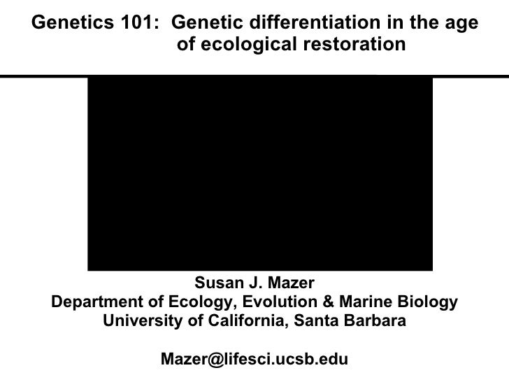Genetics 101:  Genetic differentiation in the age    of ecological restoration Susan J. Mazer Department of Ecology, Evolu...