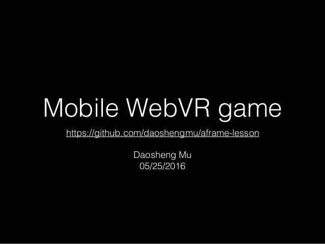 Mobile WebVR game https://github.com/daoshengmu/aframe-lesson Daosheng Mu 05/25/2016