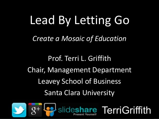 Lead By Letting Go Create a Mosaic of Education Prof. Terri L. Griffith Chair, Management Department Leavey School of Busi...