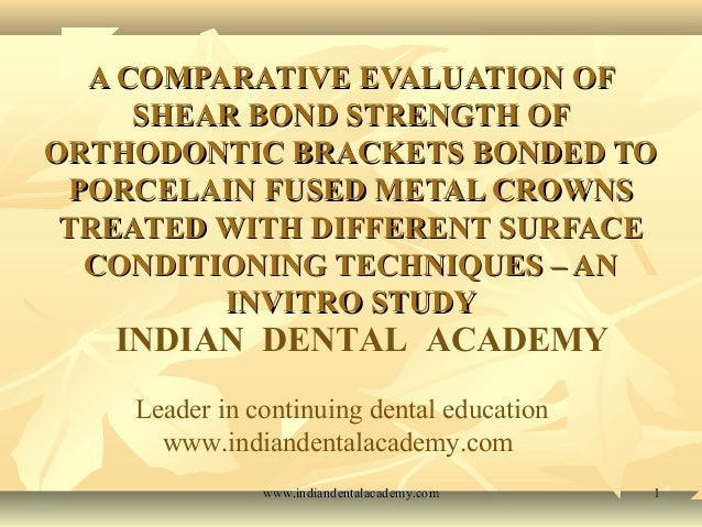 A COMPARATIVE EVALUATION OF SHEAR BOND STRENGTH OF ORTHODONTIC BRACKETS BONDED TO PORCELAIN FUSED METAL CROWNS TREATED WIT...