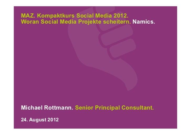 MAZ. Kompaktkurs Social Media 2012.Woran Social Media Projekte scheitern. Namics.Michael Rottmann. Senior Principal Consul...