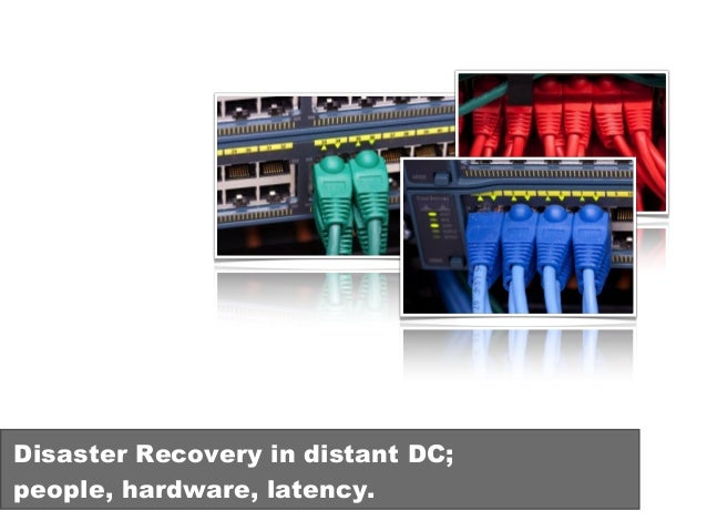 Disaster Recovery in distant DC; people, hardware, latency.